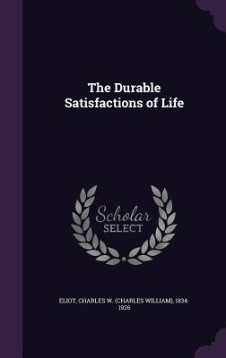 The Durable Satisfactions of Life - Eliot, Charles W 1834-1926