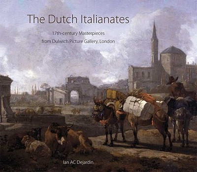 The Dutch Italianates: 17th-Century Masterpieces from Dulwich Picture Gallery, London - Dejardin, Ian A C