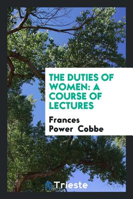 The Duties of Women: A Course of Lectures - Cobbe, Frances Power