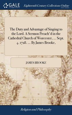 The Duty and Advantage of Singing to the Lord. a Sermon Preach'd in the Cathedral Church of Worcester, ... Sept. 4. 1728. ... by James Brooke, - Brooke, James