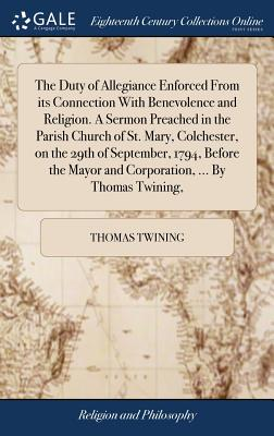 The Duty of Allegiance Enforced from Its Connection with Benevolence and Religion. a Sermon Preached in the Parish Church of St. Mary, Colchester, on the 29th of September, 1794, Before the Mayor and Corporation, ... by Thomas Twining, - Twining, Thomas