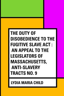 The Duty of Disobedience to the Fugitive Slave ACT: An Appeal to the Legislators of Massachusetts, Anti-Slavery Tracts No. 9 - Child, Lydia Maria