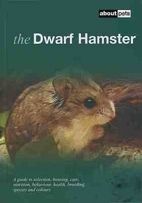The Dwarf Hamster: A Guide to Selection, Housing, Care, Nutrition, Behaviour, Health, Breeding, Species and Colours -