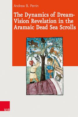 The Dynamics of Dream-Vision Revelation in the Aramaic Dead Sea Scrolls - Perrin, Andrew