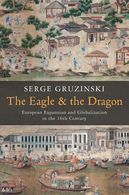 The Eagle and the Dragon: Globalization and European Dreams of Conquest in China and America in the Sixteenth Century - Gruzinski, Serge