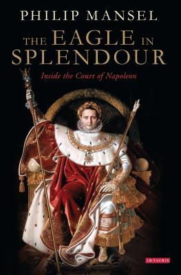 The Eagle in Splendour: Inside the Court of Napoleon - Mansel, Philip