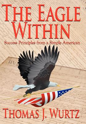 The Eagle Within: Success Principles from a Simple American - Wurtz, Thomas J