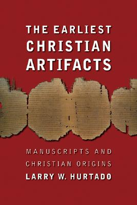 The Earliest Christian Artifacts: Manuscripts and Christian Origins - Hurtado, Larry W