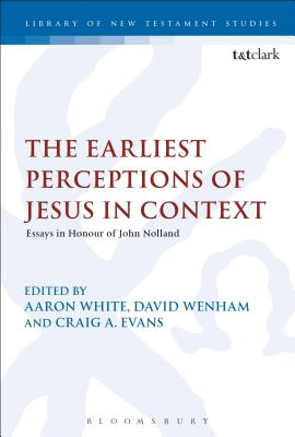The Earliest Perceptions of Jesus in Context: Essays in Honor of John Nolland - White, Aaron (Editor), and Wenham, David (Editor), and Evans, Craig A (Editor)