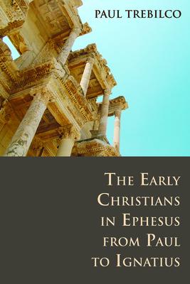 The Early Christians in Ephesus from Paul to Ignatius - Trebilco, Paul