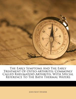 The Early Symptoms and the Early Treatment of Osteo-Arthritis, Commonly Called Rheumatoid Arthritis: With Special Reference to the Bath Thermal Waters (1889) - Spender, John Kent