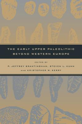 The Early Upper Paleolithic Beyond Western Europe - Brantingham, P Jeffrey (Editor), and Kuhn, Steven L (Editor), and Kerry, Kristopher W (Editor)