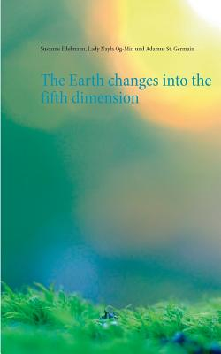 The Earth changes into the fifth dimension - Edelmann, Susanne, and Og-Min, Lady Nayla, and St Germain, Adamus