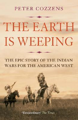 The Earth is Weeping: The Epic Story of the Indian Wars for the American West - Cozzens, Peter