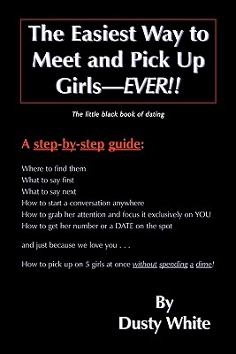 The Easiest Way to Meet and Pick Up Girls-Ever!!: The Little Black Book of Dating - White, Dusty