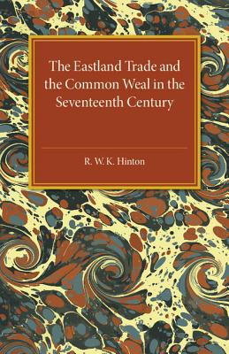 The Eastland Trade and the Common Weal in the Seventeenth Century - Hinton, R. W. K.