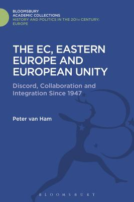 The EC, Eastern Europe and European Unity: Discord, Collaboration and Integration Since 1947 - Ham, Peter Van