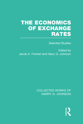 The Economics of Exchange Rates (Collected Works of Harry Johnson): Selected Studies - Johnson, Harry (Editor), and Frenkel, Jacob (Editor)