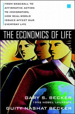 The Economics of Life: From Baseball to Affirmative Action to Immagration, How Real-World Issues Affect Our Everyday Lives - Becker, Gary Stanley, and Becker, Guity Nashat