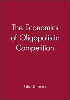 The Economics of Oligopolistic Competition - Kuenne, Robert E