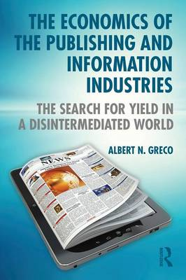 The Economics of the Publishing and Information Industries: The Search for Yield in a Disintermediated World - Greco, Albert N