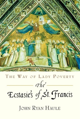 The Ecstasies of St. Francis: The Way of Lady Poverty - Haule, John