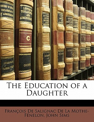 The Education of a Daughter - Sims, John, and Francois De Salignac De La Mothe- Fene (Creator), and Fran Ois De Salignac De La Mothe F En (Creator)