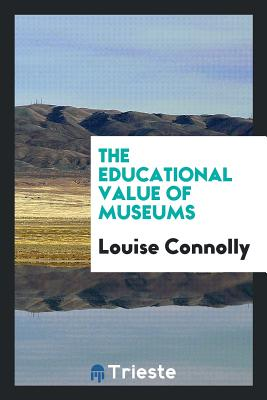 The Educational Value of Museums - Connolly, Louise