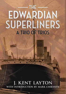 The Edwardian Superliners: A Trio of Trios - Layton, J Kent