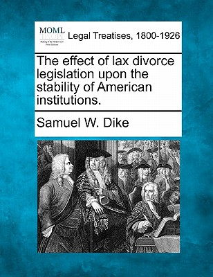The Effect of Lax Divorce Legislation Upon the Stability of American Institutions. - Dike, Samuel W