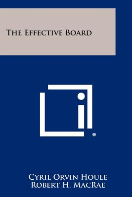 The Effective Board - Houle, Cyril Orvin, and MacRae, Robert H (Foreword by)
