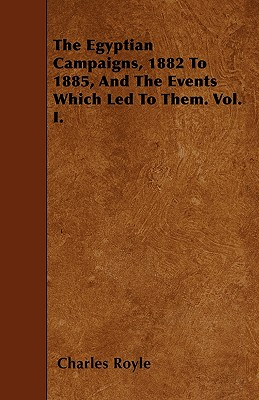 The Egyptian Campaigns, 1882 to 1885, and the Events Which Led to Them. Vol. I. - Royle, Charles