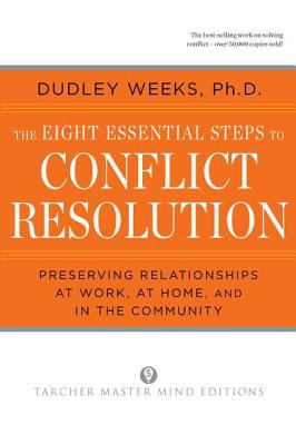The Eight Essential Steps to Conflict Resolution: Preseverving Relationships at Work, at Home, and in the Community - Weeks, Dudley, Dr., PhD