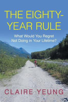 The Eighty-Year Rule: What Would You Regret Not Doing in Your Lifetime? - Yeung, Claire