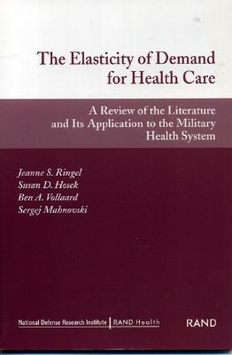 The Elasticity of Demand for Health Care: A Review of the Literature and Its Application to the Military Health System - Rand Health, and Ringel, Jeanne S, and Hosek, Susan D