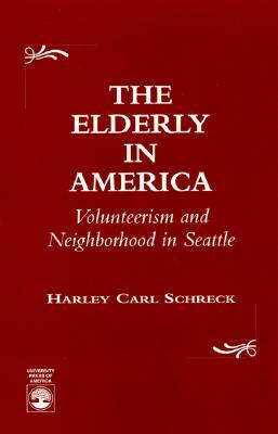The Elderly in America: Volunteerism and Neighborhood in Seattle - Schreck, Harley Carl