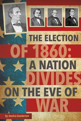 The Election of 1860: A Nation Divides on the Eve of War - Gunderson, Jessica