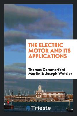The Electric Motor and Its Applications - Martin, Thomas Commerford