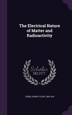 The Electrical Nature of Matter and Radioactivity - Jones, Harry Clary