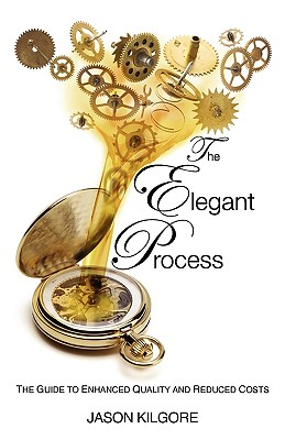The Elegant Process: The Guide to Enhanced Quality and Reduced Costs - Kilgore, Jason