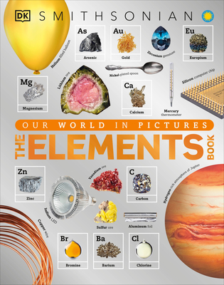 The Elements Book: A Visual Encyclopedia of the Periodic Table - DK, and Smithsonian Institution (Contributions by)