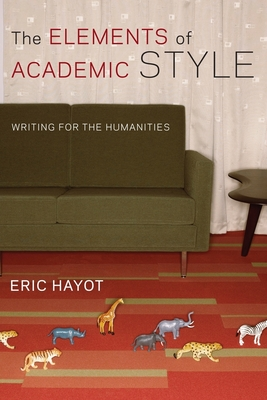 The Elements of Academic Style: Writing for the Humanities - Hayot, Eric