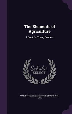 The Elements of Agriculture: A Book for Young Farmers - Waring, George E 1833-1898