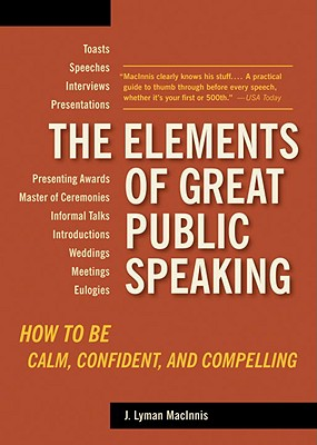 The Elements of Great Public Speaking: How to Be Calm, Confident, and Compelling - Lyman Macinnis, J
