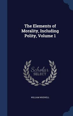 The Elements of Morality, Including Polity, Volume 1 - Whewell, William