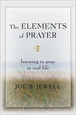 The Elements of Prayer: Learning to Pray in Real Life - Jewell, Joe B