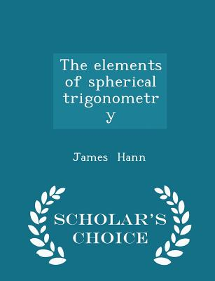 The Elements of Spherical Trigonometry - Scholar's Choice Edition - Hann, James