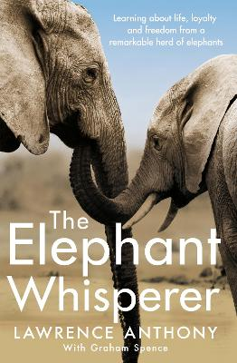 The Elephant Whisperer: Learning About Life, Loyalty and Freedom From a Remarkable Herd of Elephants - Anthony, Lawrence, and Spence, Graham, and Clark, Naomi (Introduction by)