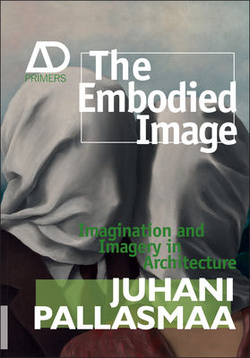 The Embodied Image: Imagination and Imagery in Architecture - Pallasmaa, Juhani