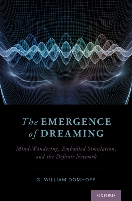 The Emergence of Dreaming: Mind-Wandering, Embodied Simulation, and the Default Network - Domhoff, G William